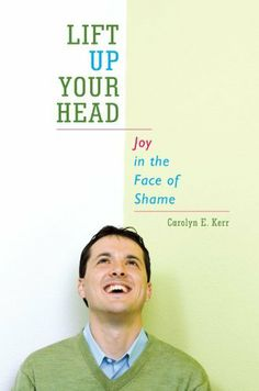 Lift Up Your Head: Joy in the Face of Shame by Carolyn E. Kerr. $4.28. 138 pages. Publisher: WestBowPress (May 25, 2012)