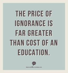 The price of ignorance is far greater than cost of an education.