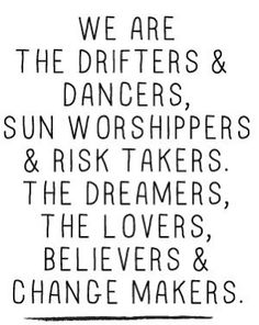 We are the drifters & dancers, sun worshipers & risktakers, the dreamers & the lovers, believers & change makers....