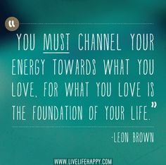 You must channel your energy towards what you love, for what you love is the foundation of your life. -Leon Brown