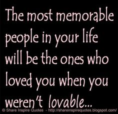 The most memorable people in your life will be the ones who loved you when you weren't very lovable.  #Life #Lifelessons #Lifeadvice #Lifequotes #quotesonLife #Lifequotesandsayings #memorable #people #loved #lovable #share #inspire #quotes #whatsappstatus #whatsapp