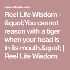 "Reel Life Wisdom - ""You cannot reason with a tiger when your head is in its mouth."" 