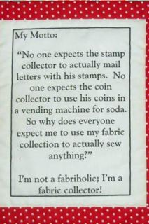 Fabric collectors! I couldn't have said it better myself. Thanks, I'm putting up a sign in my sewing room quoting this.