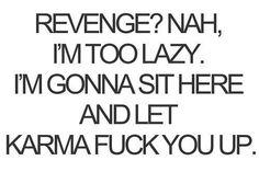 Too lazy for revenge.  Karma