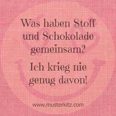 """""""Was haben Stoff und Schokolade gemeinsam? - Ich krieg nie genug davon!"""" Zitate rund ums Nähen, Stoff und Kreativität. www.musterkitz.com ♥"""