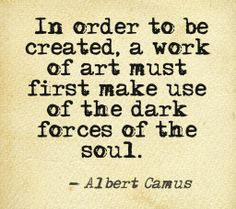 In order to be created, a work of art must first make use of the dark forces of the soul.