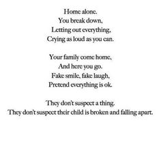 home alone. you break down. letting out everyone. crying as hard as you can. you family comes home, and here you go. fake smile, fake laugh. pretend everything is ok. they don't suspect a thing. they don't suspect their child is broken and falling apart