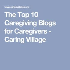 The Top 10 Caregiving Blogs for Caregivers - Caring Village