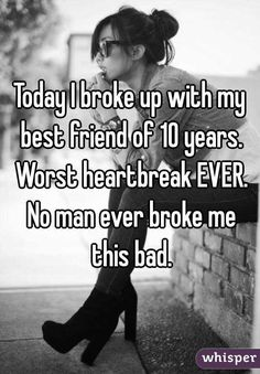 Today I broke up with my best friend of 10 years. Worst heartbreak EVER. No man ever broke me this bad.