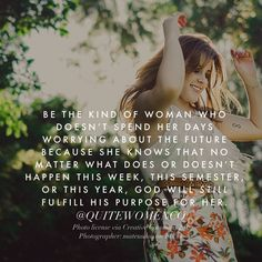 Be the kind of woman who doesn't spend her days worrying about the future because she knows what does or doesn't happen this week, this semester, or this year, God will still fulfill His purposes for her.  :)