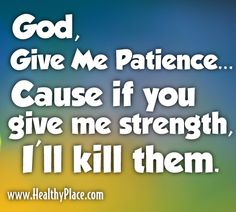 """#humor #quote #humorquote """"God give me patience... cause if you give me strength, I'll kill them"""" www.HealthyPlace.com"""
