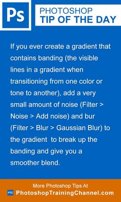 If you ever create a gradient that contains banding (the visible lines in a gradient when transitioning from one color or tone to another), add a very small amount of noise (Filter > Noise > Add noise) and bur (Filter > Blur > Gaussian Blur) to the gradient  to break up the banding and give you a smoother blend.