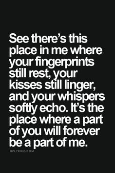 See there's this place in me where your fingerprints still rest, your kisses still linger, and your whispers softly echo. It's the place where a part of you will forever be a part of me