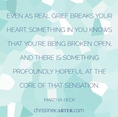 """""""Even as real grief breaks your heart, something in you knows that you're being broken open, and there is something profoundly hopeful at the core of that sensa"""