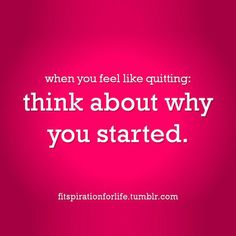 When you feel like quitting: Think about why you started.