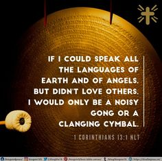 If I could speak all the languages of earth and of angels, but didn't love others, I would only be a noisy gong or a clanging cymbal. 1 Corinthians 13:1 NLT Best Bible Verses, Spiritual Needs, Love Others, Languages, Angels, Spirituality, Earth, Idioms, Angel