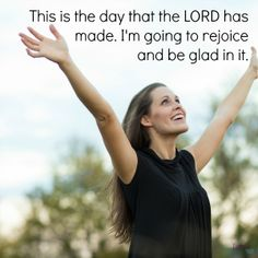 This is the day the LORD has made. We will rejoice and be glad in it. Psalm 118:24