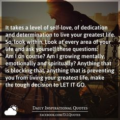 It takes a level of self-love, of dedication and determination to live your greatest life. So, look within. Look at every area of your life and ask yourself these questions: Am I on course? Am I growing mentally, emotionally and spiritually? Anything that is blocking that, anything that is preventing you from living your greatest life, make the tough decision to LET IT GO.