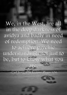 We, in the West, are all in the deep darkness of avidya and badly in need of redemption. We need to achieve psychic understanding, not just to be, but to know what you are. ~Carl Jung, ETH Lecture, Pages 104.