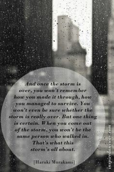 And once the storm is over..you won't remember how you made it through, how you managed to survive..