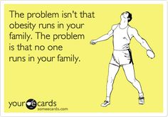 The problem isnt that obesity runs in your family. The problem is that no one runs in your family.