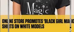 "Online retailer Zazzle.com is in trouble for using white women to model ""Black Girl Magic"" T-shirts"