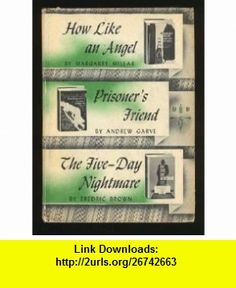 How Like an Angel / Prisoners Friend / The Five-Day Nightmare Margaret Millar, Andrew Garve, Fredric Brown ,   ,  , ASIN: B000H8271K , tutorials , pdf , ebook , torrent , downloads , rapidshare , filesonic , hotfile , megaupload , fileserve