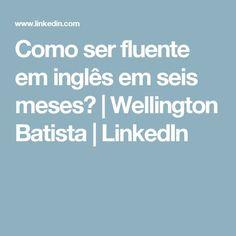 Como ser fluente em inglês em seis meses? | Wellington Batista | LinkedIn
