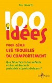100 idées pour mieux gérer les troubles du comportement  