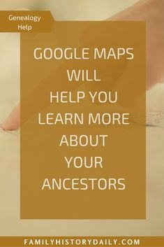Learn how Google Maps can help you find out more about your ancestors.