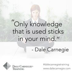 """Only knowledge that is used sticks in your mind"" - Dale Carnegie"