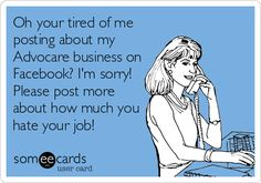 Oh your tired of me posting about my Advocare business on Facebook? I'm sorry! Please post more about how much you hate your job! #SorryNotSorryhttps://www.advocare.com/14025512