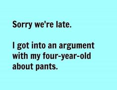 and why they need to wear them... Or why they can't wear play/workin pants somewhere nice...