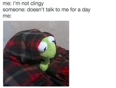 On being needy: | 16 Times Kermit The Frog Was A Goddamn Gift To The Internet
