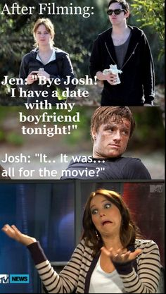 "After filming....Jen: ""Bye Josh! I have a date with my boyfriend tonight!"" Josh: ""It...It was...all for the movie?"""