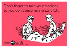 Don't forget to take your medicine, so you don't become a crazy bitch.