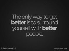 The only way t get better is to surround yourself with better people.