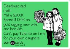 Deadbeat dad math Make $300K Spend $150K on gold digging new wife and her kids Can't pay $2k/mo on time for your own daughers.