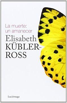 La Muerte. Un Amanecer (Elisabeth Kubler-Ross): Amazon.es: Elisabeth Kübler-Ross, Paz Jauregui Segurola: Libros  (recomendación grupo Fb salpimentandome)