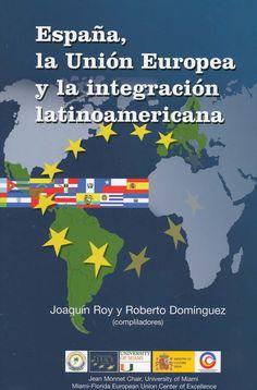 España, la Unión Europea y la integración latinoamericana / Joaquín Roy y Roberto Domínguez (editores) ; co-autores, Diego Acosta Arcarazo ... [et al.]. -  [Coral Gables, Florida] : University of Miami, Jean Monnet Chair, cop. 2010