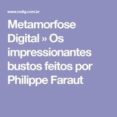 Metamorfose Digital » Os impressionantes bustos feitos por Philippe Faraut