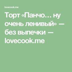 Торт «Панчо… ну очень ленивый» — без выпечки — lovecook.me