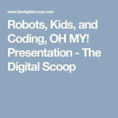 Robots, Kids, and Coding, OH MY! Presentation - The Digital Scoop