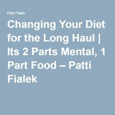 Changing Your Diet for the Long Haul | Its 2 Parts Mental, 1 Part Food – Patti Fialek