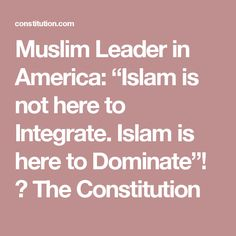"Muslim Leader in America: ""Islam is not here to Integrate. Islam is here to Dominate""! ⋆ The Constitution"