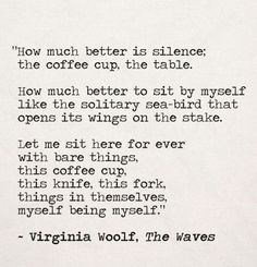 """""""How much better is silence; the coffee cup, the table. How better to sit by myself like the solitary sea-bird that opens its wings on the stake. Let me sit here for ever with bare things, this coffee cup, this knife, this fork, things in themselves, myself being myself."""" Virginia Woolf"""