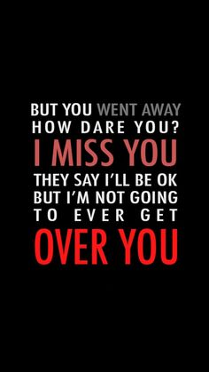 But you went away. How dare you? I miss you. They say I'll be okay, but I'm not going to ever get over you.