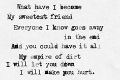 What have I become, my sweetest friend, everyone I know goes away in the end... - Hurt, Johnny Cash