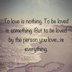 To love is nothing. To be loved is something. But to be loved by the person you love.... is everything.