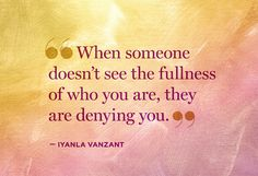 """""""When someone doesn't see the fullness of who you are, they are denying you."""" -- Iyanla Vanzant"""